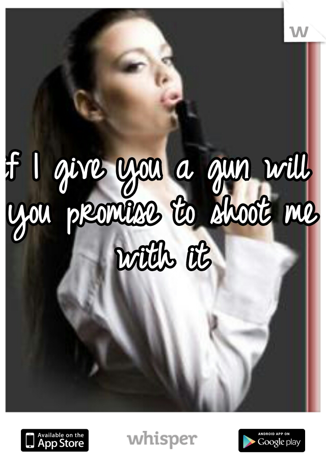 if I give you a gun will you promise to shoot me with it