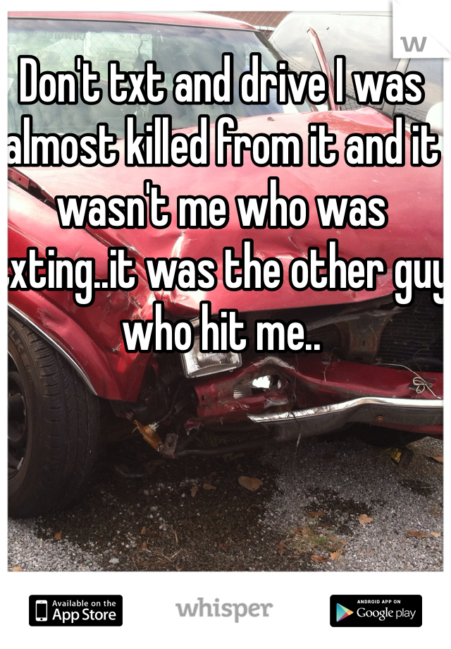 Don't txt and drive I was almost killed from it and it wasn't me who was txting..it was the other guy who hit me..