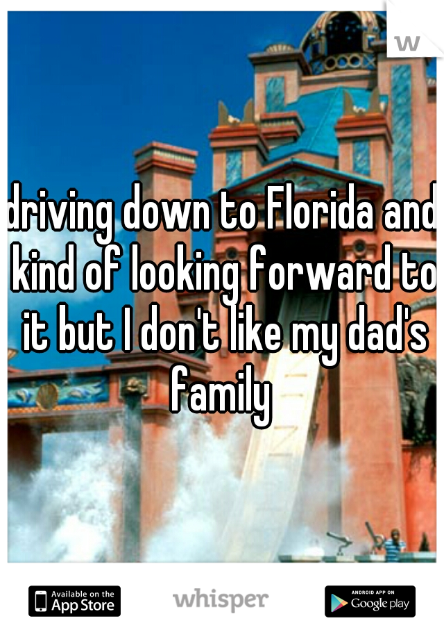driving down to Florida and kind of looking forward to it but I don't like my dad's family