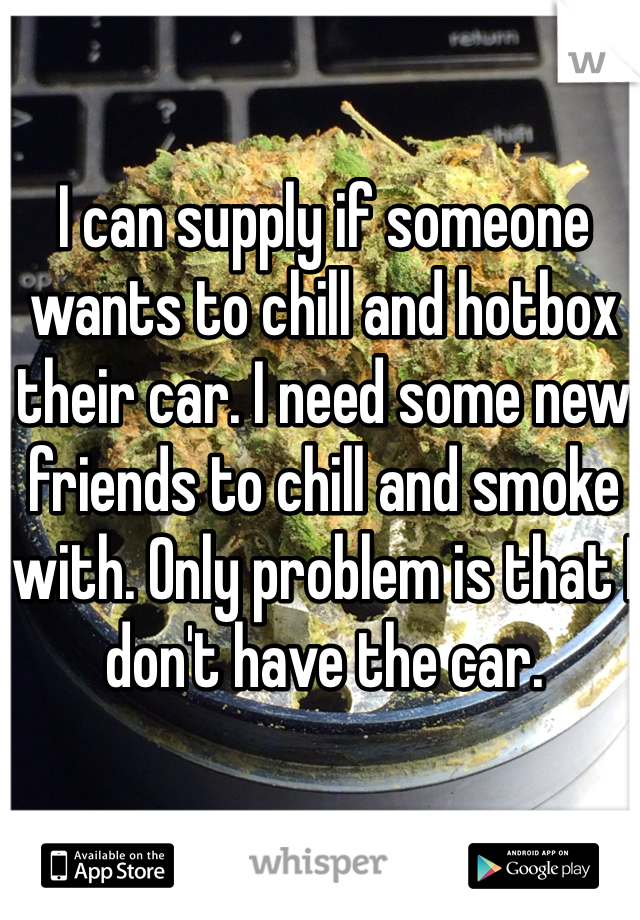 I can supply if someone wants to chill and hotbox their car. I need some new friends to chill and smoke with. Only problem is that I don't have the car.