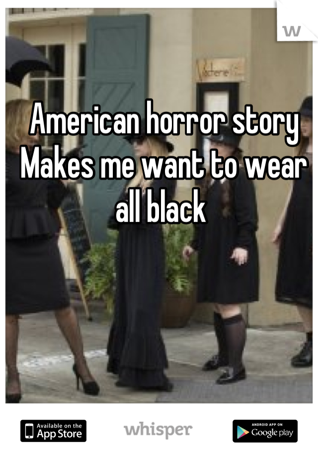American horror story Makes me want to wear all black