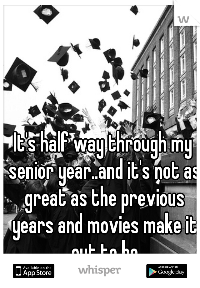 It's half way through my senior year..and it's not as great as the previous years and movies make it out to be