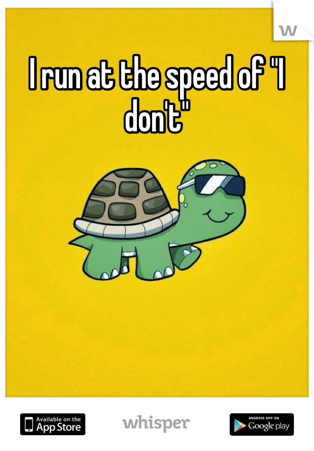 "I run at the speed of ""I don't"""