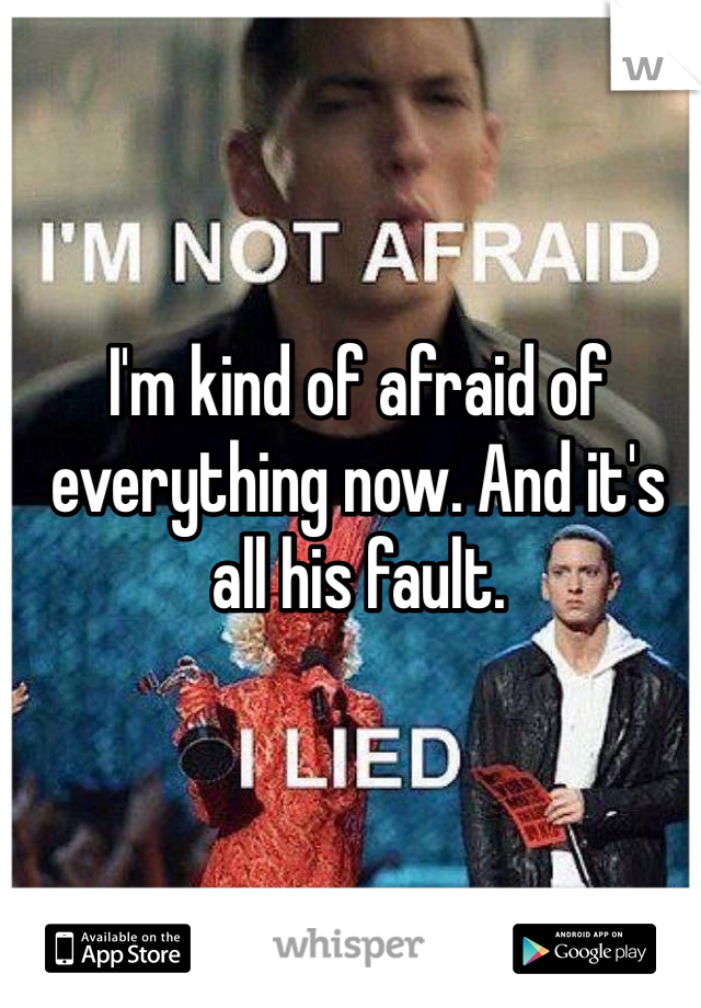 I'm kind of afraid of everything now. And it's all his fault.