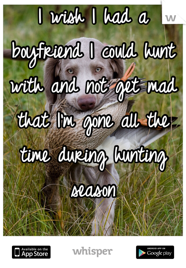 I wish I had a boyfriend I could hunt with and not get mad that I'm gone all the time during hunting season