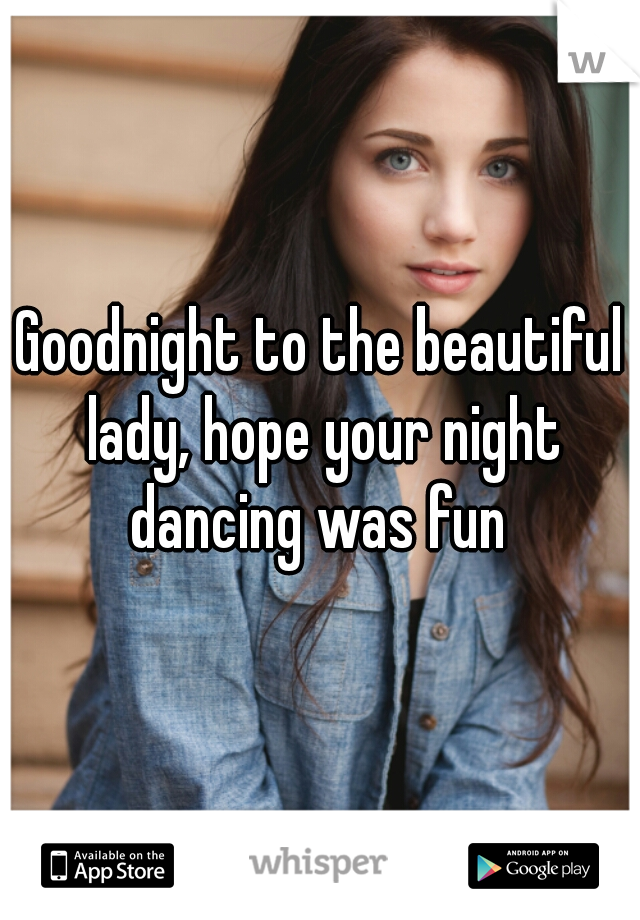 Goodnight to the beautiful lady, hope your night dancing was fun