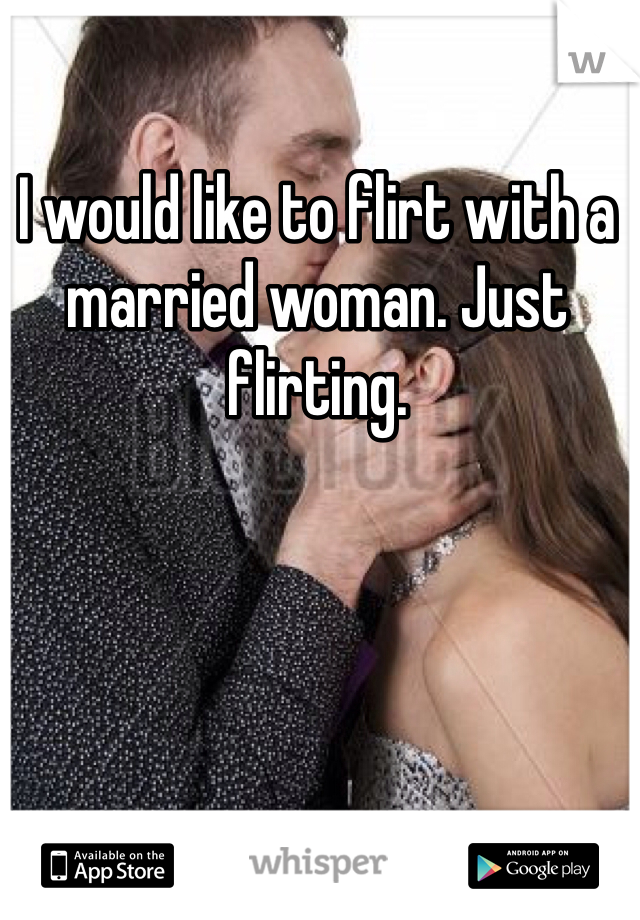 I would like to flirt with a married woman. Just flirting.