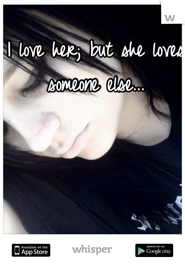 I love her; but she loves someone else...