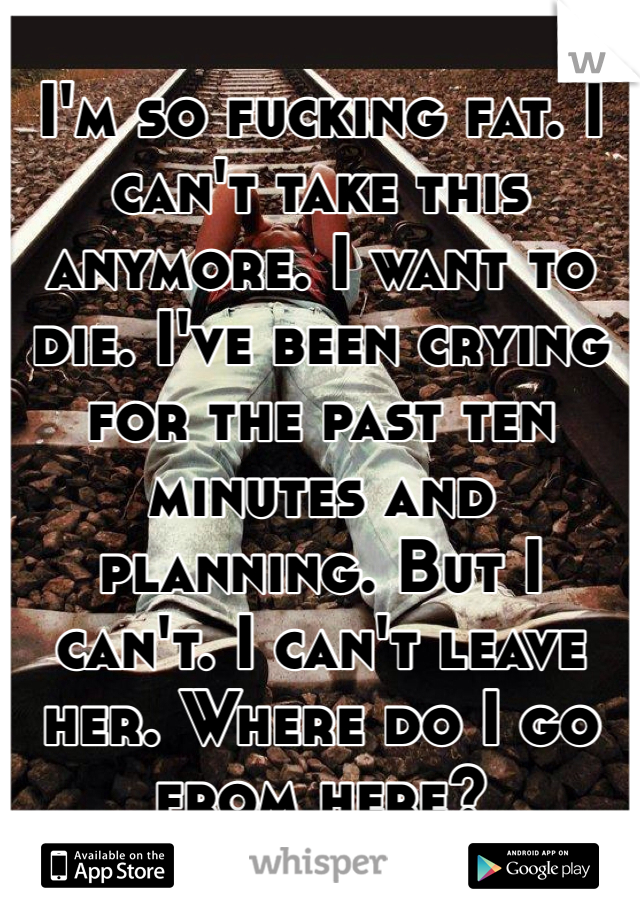 I'm so fucking fat. I can't take this anymore. I want to die. I've been crying for the past ten minutes and planning. But I can't. I can't leave her. Where do I go from here?
