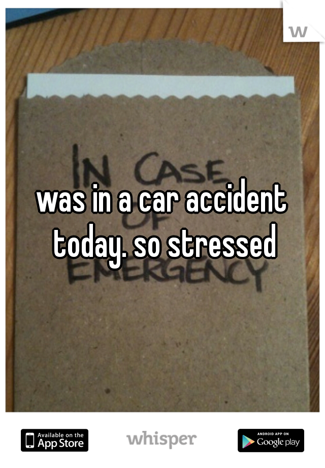 was in a car accident today. so stressed