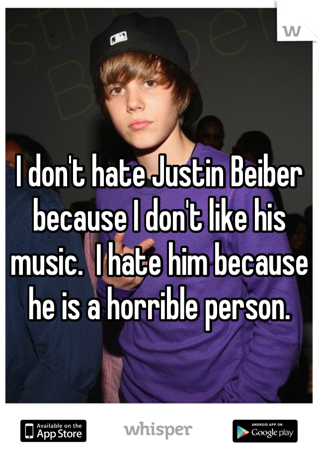 I don't hate Justin Beiber because I don't like his music.  I hate him because he is a horrible person.