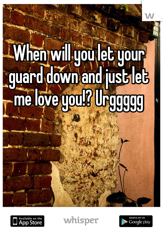 When will you let your guard down and just let me love you!? Urggggg
