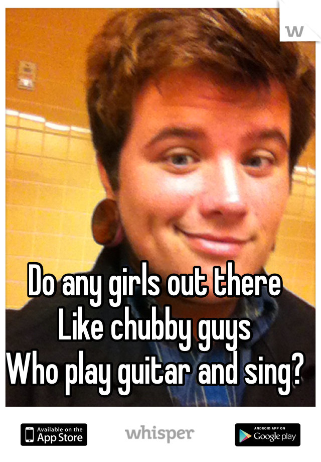 Do any girls out there Like chubby guys Who play guitar and sing?