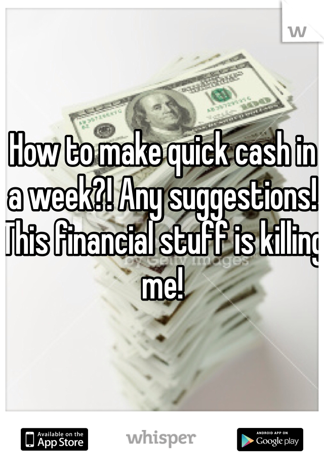 How to make quick cash in a week?! Any suggestions! This financial stuff is killing me!