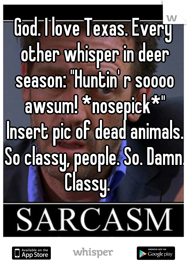 "God. I love Texas. Every other whisper in deer season: ""Huntin' r soooo awsum! *nosepick*"" Insert pic of dead animals. So classy, people. So. Damn. Classy."