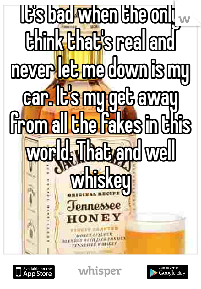 It's bad when the only think that's real and never let me down is my car. It's my get away from all the fakes in this world. That and well whiskey