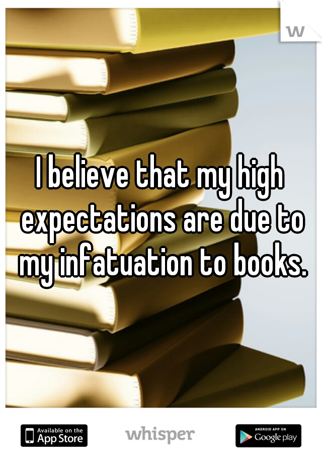 I believe that my high expectations are due to my infatuation to books.