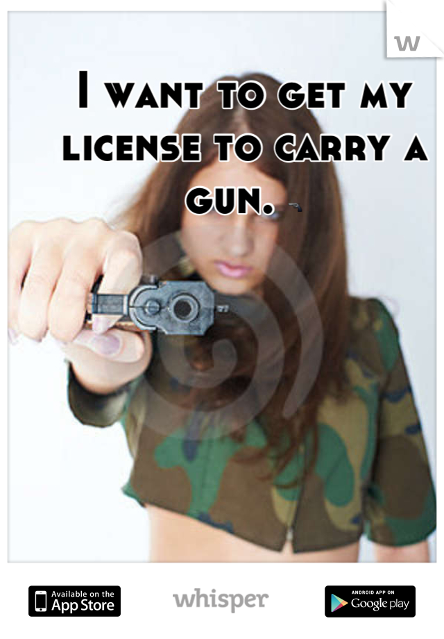 I want to get my license to carry a gun. 🔫