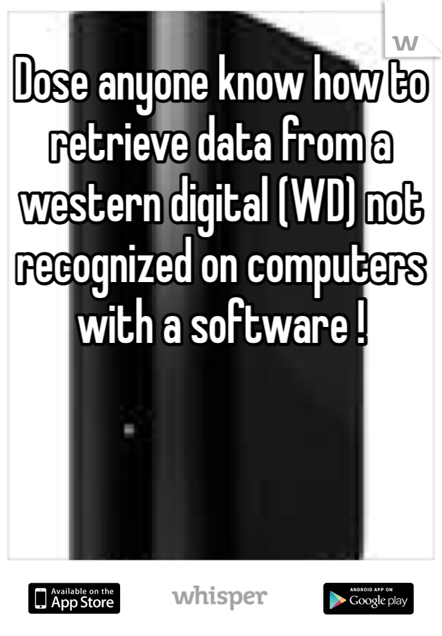 Dose anyone know how to retrieve data from a western digital (WD) not recognized on computers with a software !