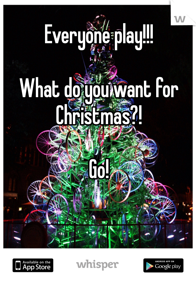 Everyone play!!!   What do you want for Christmas?!  Go!