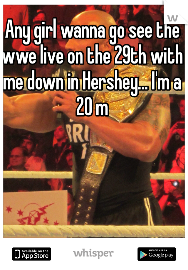 Any girl wanna go see the wwe live on the 29th with me down in Hershey... I'm a 20 m