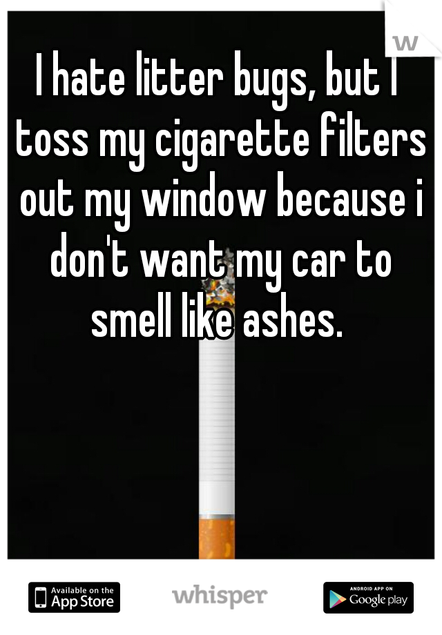 I hate litter bugs, but I toss my cigarette filters out my window because i don't want my car to smell like ashes.