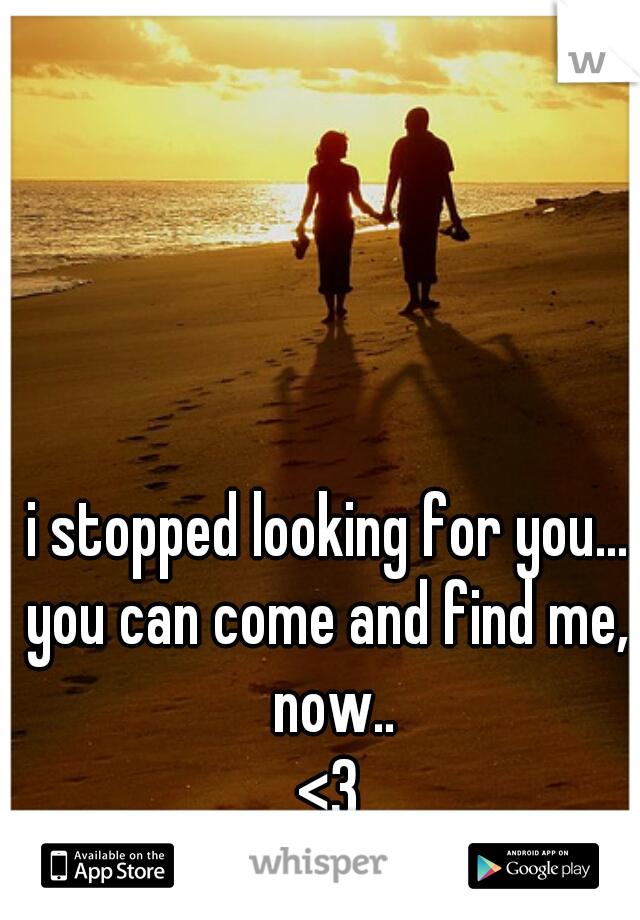 i stopped looking for you... you can come and find me, now.. <3