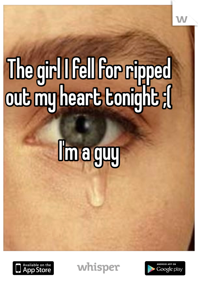 The girl I fell for ripped out my heart tonight ;(   I'm a guy