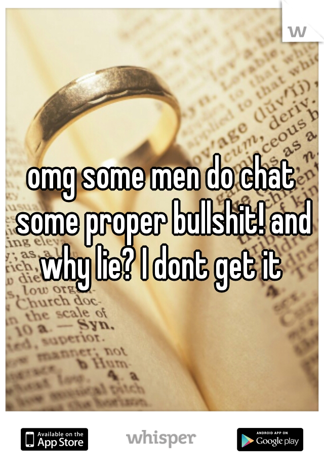 omg some men do chat some proper bullshit! and why lie? I dont get it