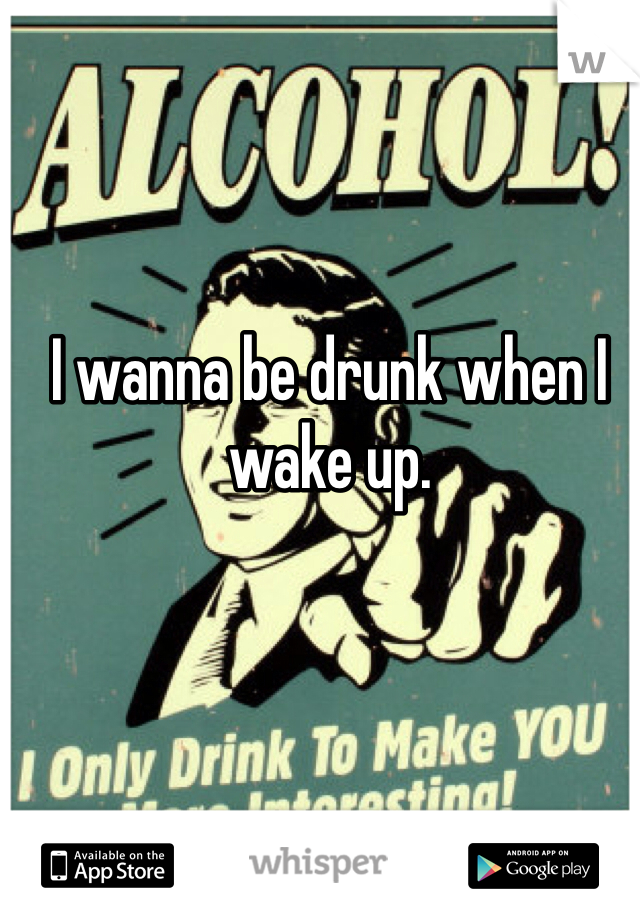 I wanna be drunk when I wake up.
