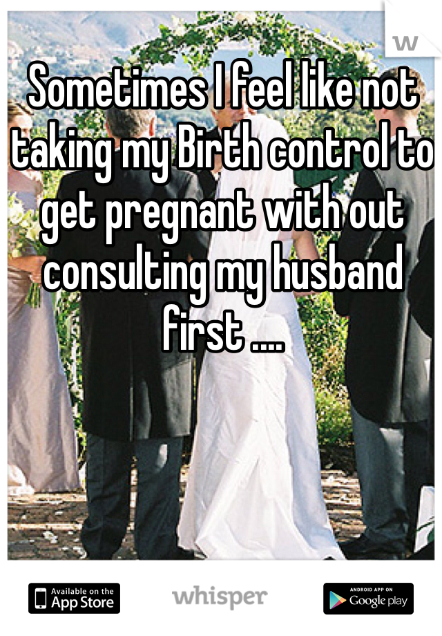 Sometimes I feel like not taking my Birth control to get pregnant with out consulting my husband first ....