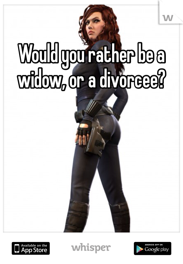Would you rather be a widow, or a divorcee?