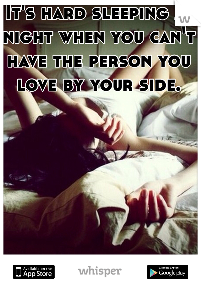 It's hard sleeping at night when you can't have the person you love by your side.