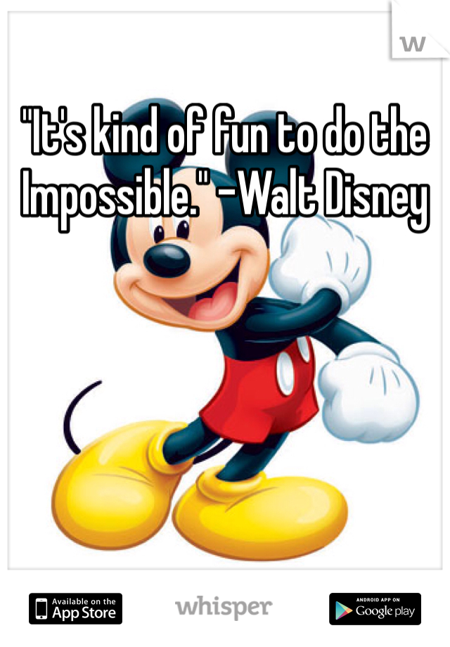 """It's kind of fun to do the Impossible."" -Walt Disney"