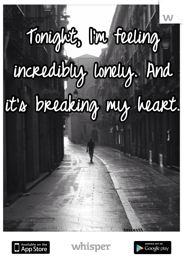 Tonight, I'm feeling incredibly lonely. And it's breaking my heart.