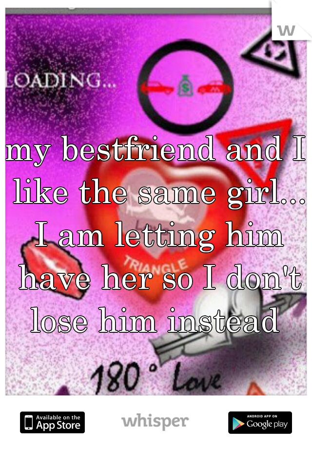 my bestfriend and I like the same girl... I am letting him have her so I don't lose him instead
