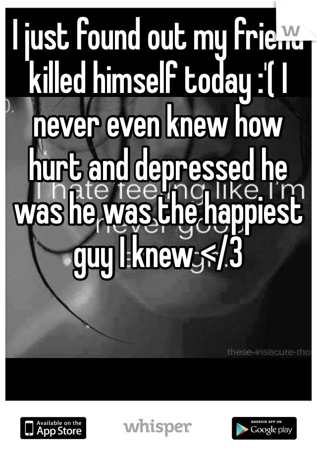 I just found out my friend killed himself today :'( I never even knew how hurt and depressed he was he was the happiest guy I knew </3