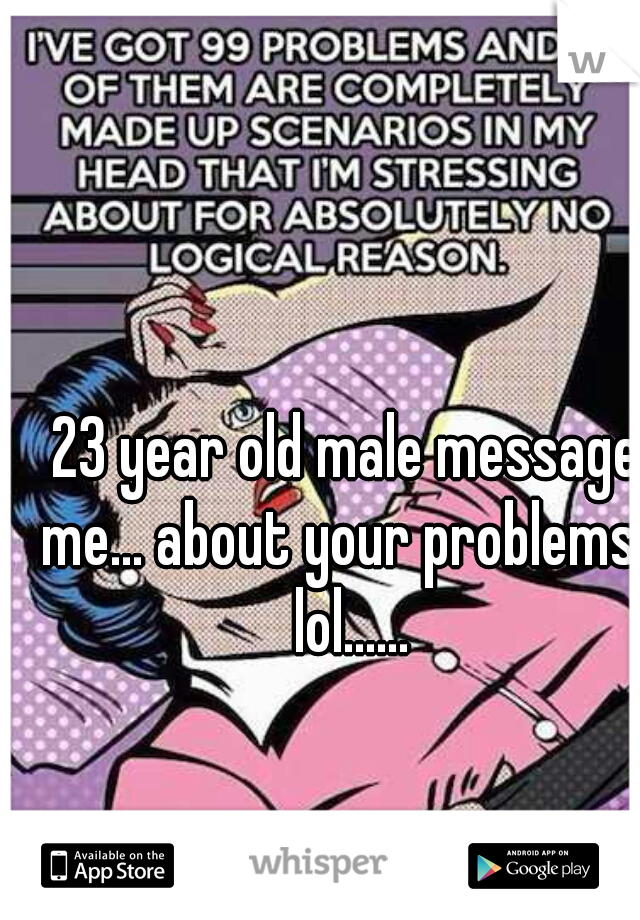 23 year old male message me... about your problems   lol......