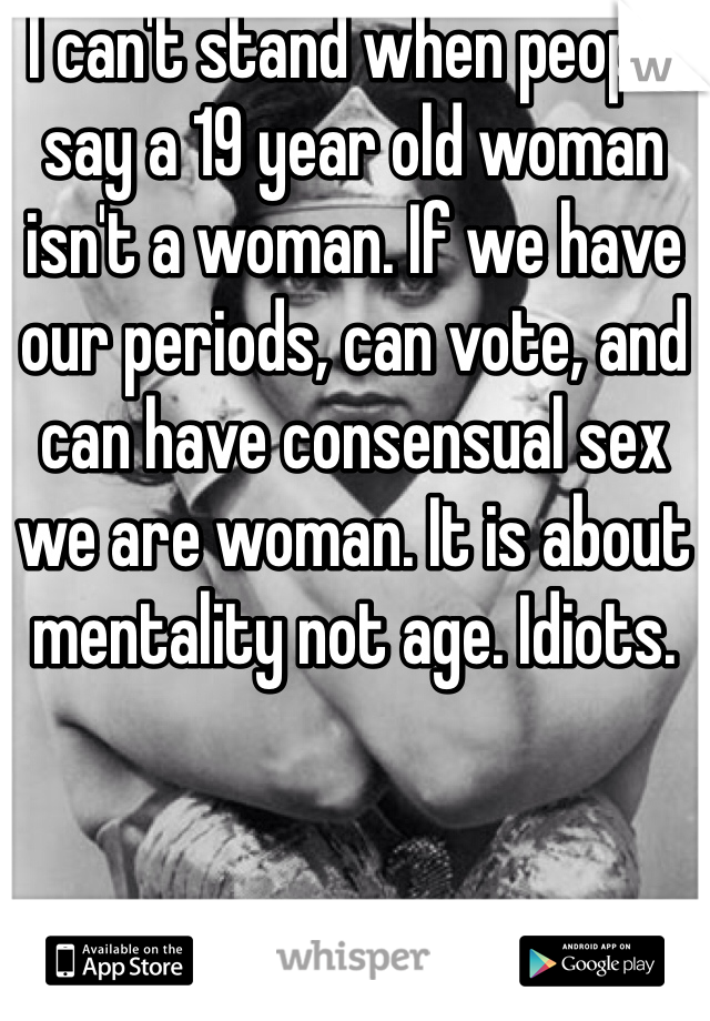 I can't stand when people say a 19 year old woman isn't a woman. If we have our periods, can vote, and can have consensual sex we are woman. It is about mentality not age. Idiots.