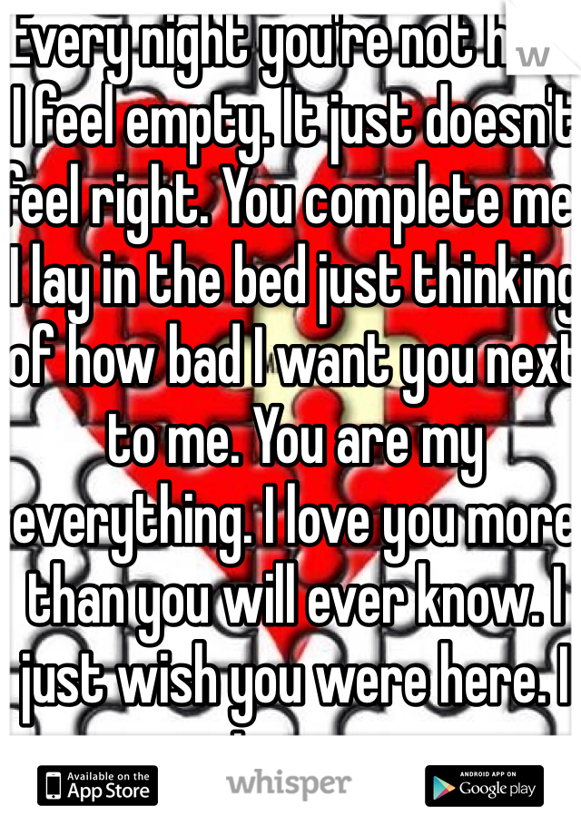Every night you're not here I feel empty. It just doesn't feel right. You complete me. I lay in the bed just thinking of how bad I want you next to me. You are my everything. I love you more than you will ever know. I just wish you were here. I miss you..