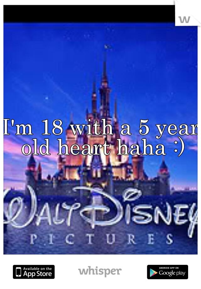 I'm 18 with a 5 year old heart haha :)