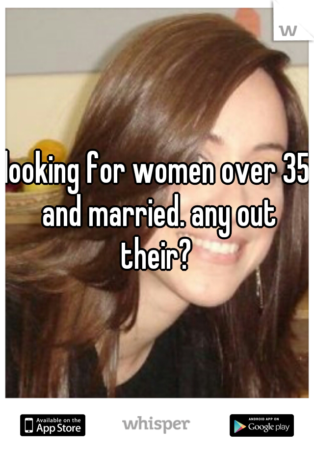 looking for women over 35 and married. any out their?