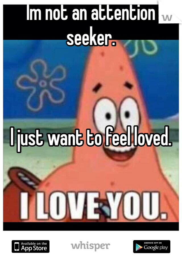 Im not an attention seeker.    I just want to feel loved.