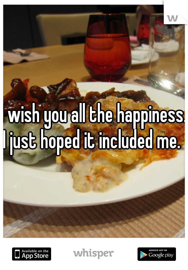 I wish you all the happiness. I just hoped it included me.