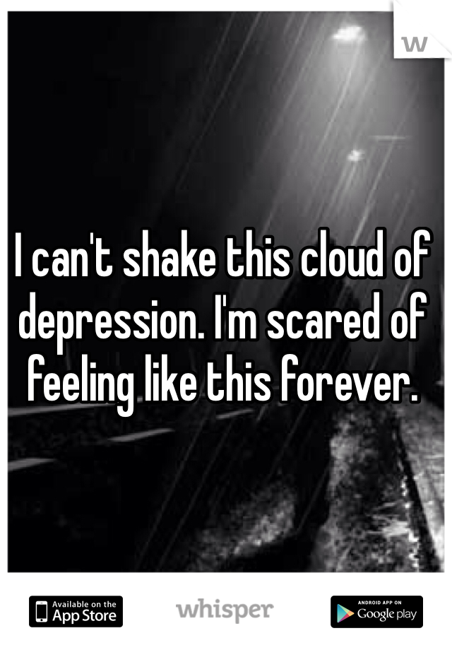 I can't shake this cloud of depression. I'm scared of feeling like this forever.