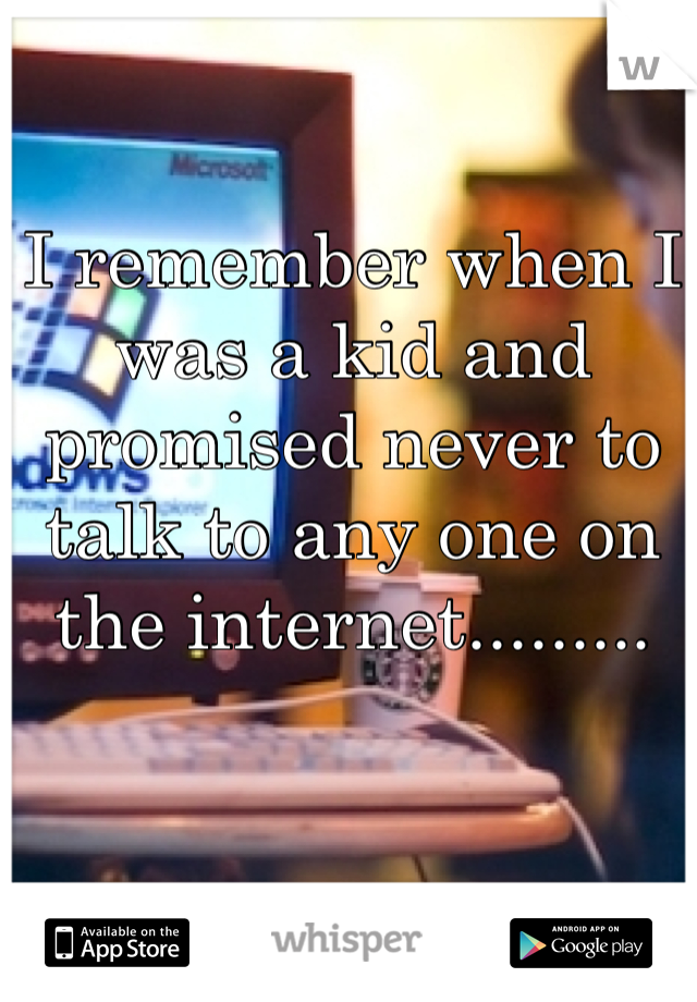 I remember when I was a kid and promised never to talk to any one on the internet.........