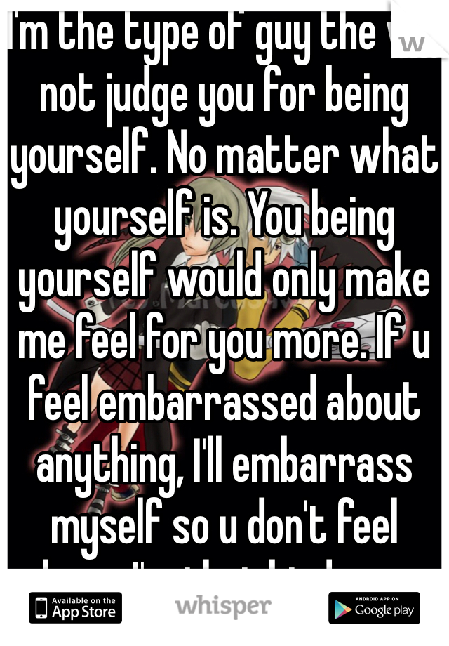 I'm the type of guy the will not judge you for being yourself. No matter what yourself is. You being yourself would only make me feel for you more. If u feel embarrassed about anything, I'll embarrass myself so u don't feel alone.. I'm that kinda guy.