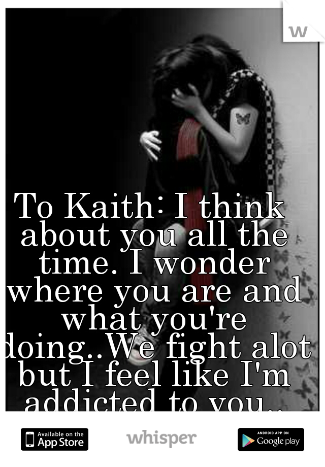 To Kaith: I think about you all the time. I wonder where you are and what you're doing..We fight alot but I feel like I'm addicted to you..
