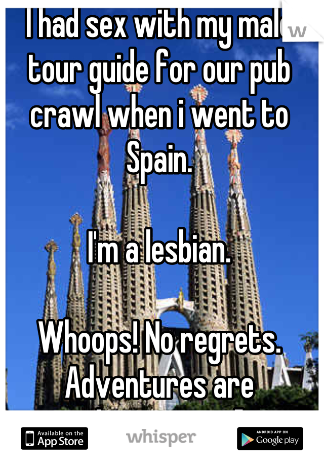 I had sex with my male tour guide for our pub crawl when i went to Spain.   I'm a lesbian.   Whoops! No regrets. Adventures are adventures =]