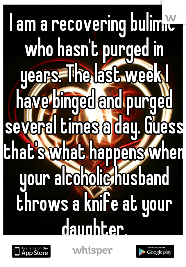 I am a recovering bulimic who hasn't purged in years. The last week I have binged and purged several times a day. Guess that's what happens when your alcoholic husband throws a knife at your daughter.